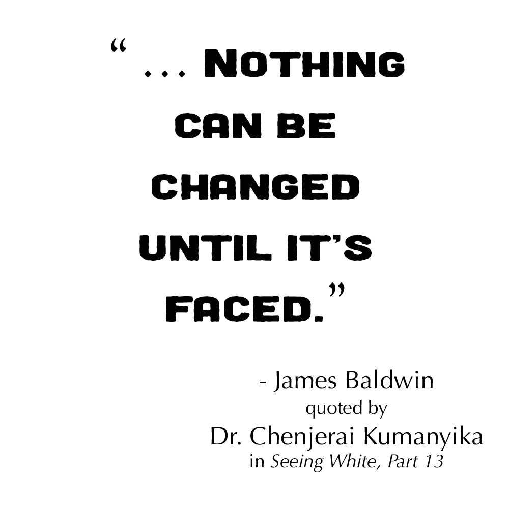 """ … Nothing can be changed until it's faced.""  - James Baldwin, quoted by Dr. Chenjerai Kumanyika in Seeing White Part 13"